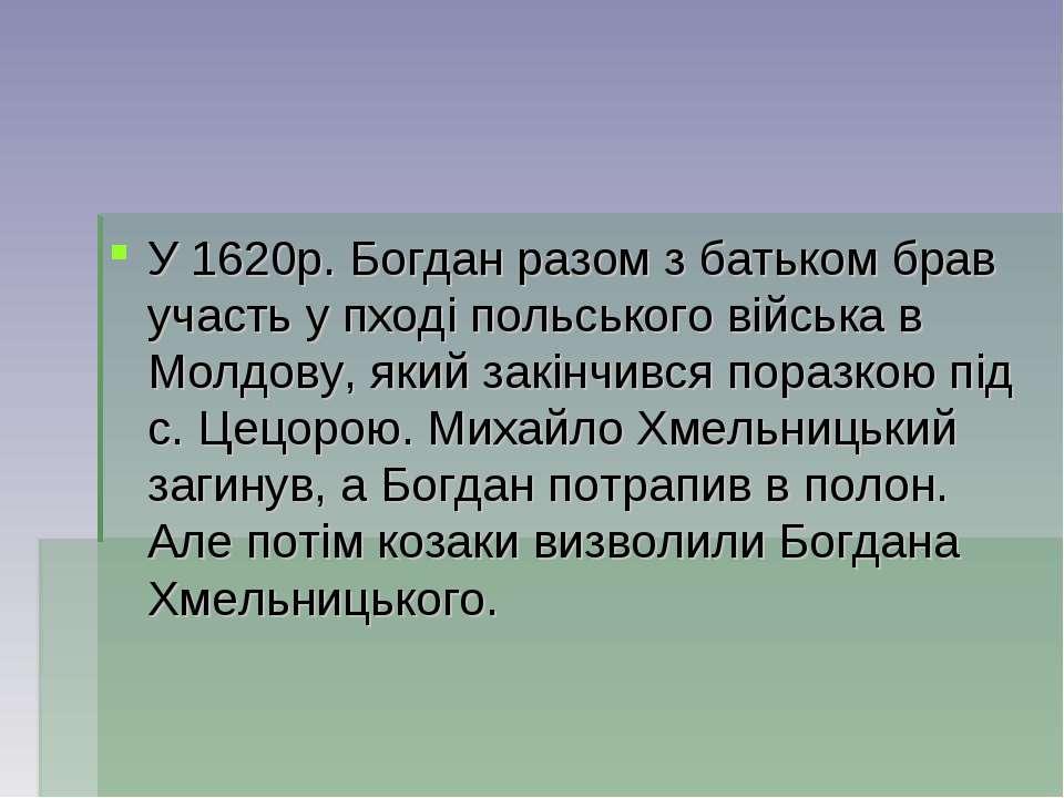 У 1620р. Богдан разом з батьком брав участь у пходi польського вiйська в Молд...