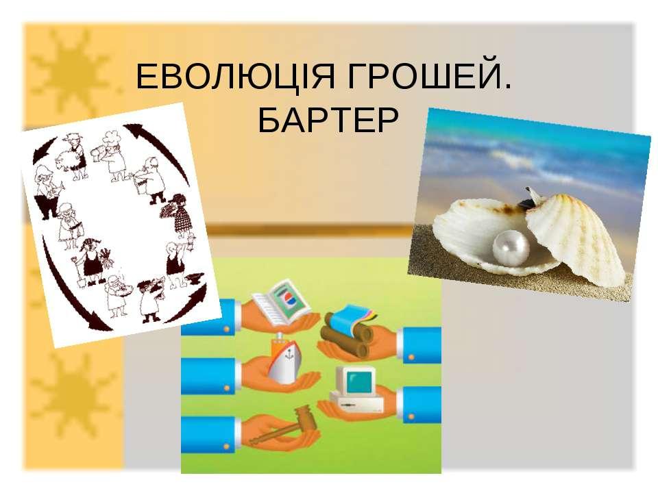 ЕВОЛЮЦІЯ ГРОШЕЙ. БАРТЕР
