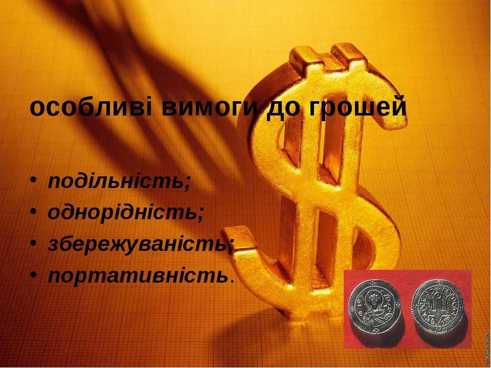 особливі вимоги до грошей подільність; однорідність; збережуваність; портатив...