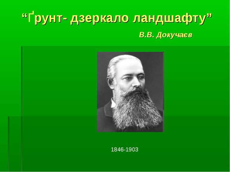 """""""Ґрунт- дзеркало ландшафту"""" В.В. Докучаєв 1846-1903"""