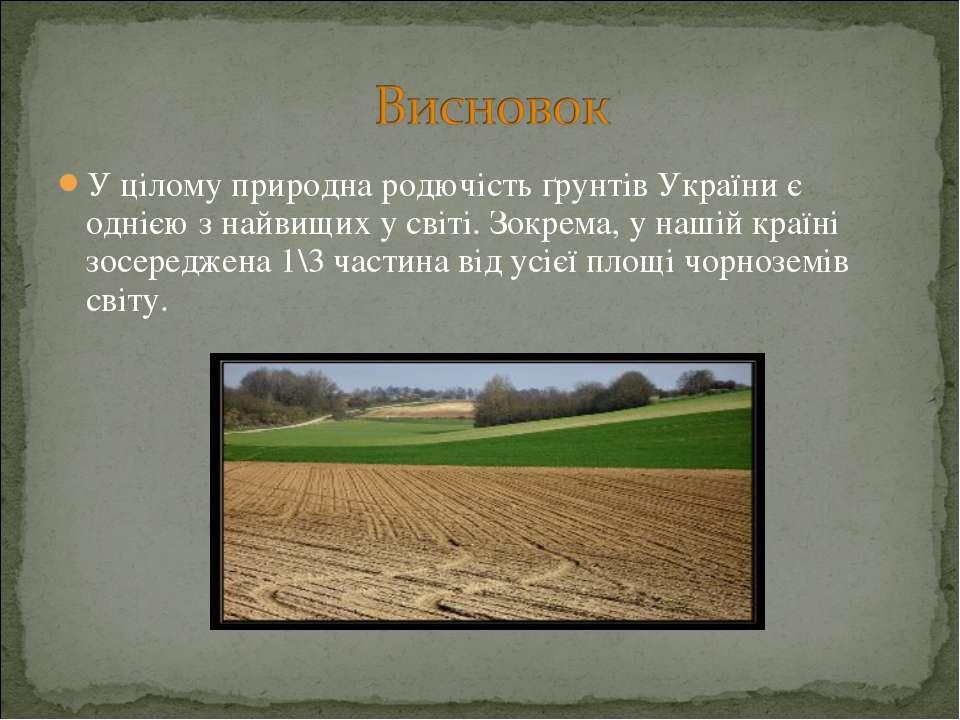 У цілому природна родючість ґрунтів України є однією з найвищих у світі. Зокр...