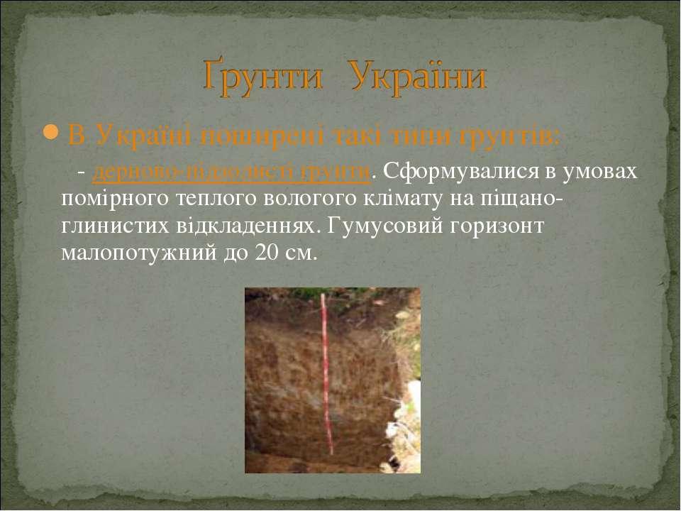В Україні поширені такі типи ґрунтів: - дерново-підзолисті ґрунти. Сформували...