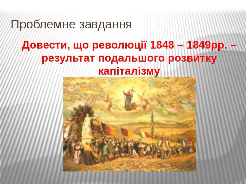 Проблемне завдання Довести, що революції 1848 – 1849рр. – результат подальшог...