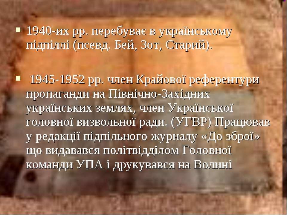 1940-их рр. перебуває в українському підпіллі (псевд. Бей, Зот, Старий). 1945...