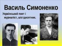 Василь Симоненко Український поет і журналіст, шістдесятник.