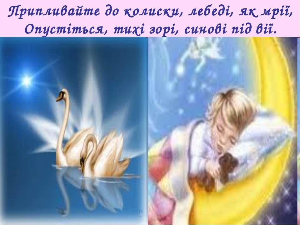 Припливайте до колиски, лебеді, як мрії, Опустіться, тихі зорі, синові під вії.