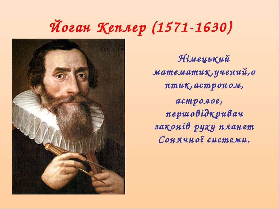 Йоган Кеплер (1571-1630) Німецький математик,учений,оптик,астроном, астролог,...