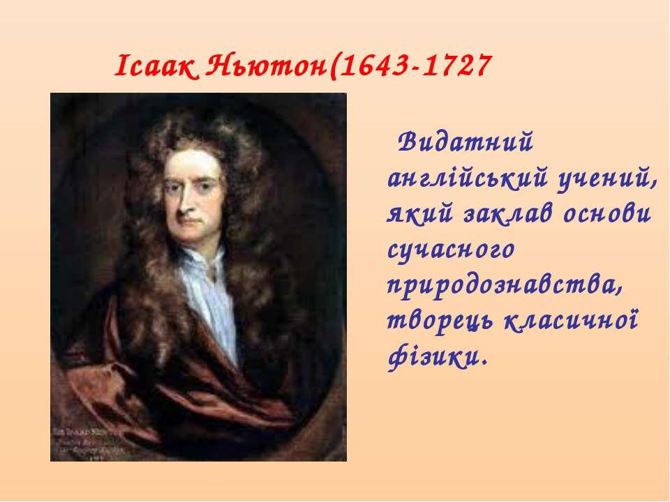 Ісаак Ньютон(1643-1727 Видатний англійський учений, який заклав основи сучасн...