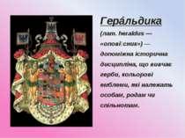 Герáльдика (лат. heraldus — «опові сник») — допоміжна історична дисципліна, щ...