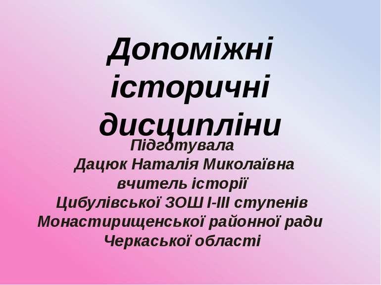 Допоміжні історичні дисципліни Підготувала Дацюк Наталія Миколаївна вчитель і...