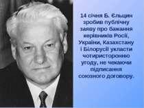 14 січня Б. Єльцин зробив публічну заяву про бажання керівників Росії, Україн...