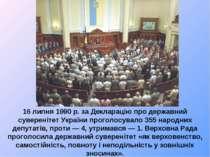 16 липня 1990 р. за Декларацію про державний суверенітет України проголосувал...