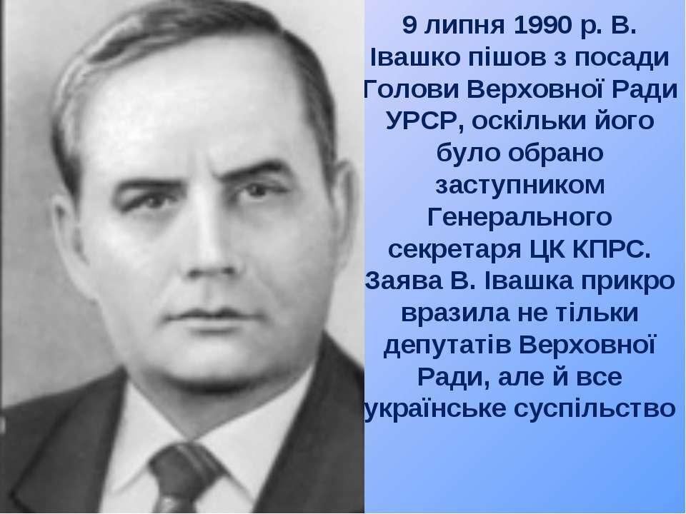 9 липня 1990 р. В. Івашко пішов з посади Голови Верховної Ради УРСР, оскільки...