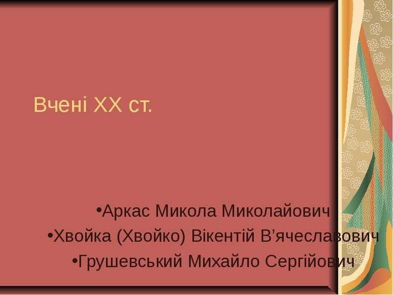 Вчені ХХ ст. Аркас Микола Миколайович Хвойка (Хвойко) Вікентій В'ячеславович ...