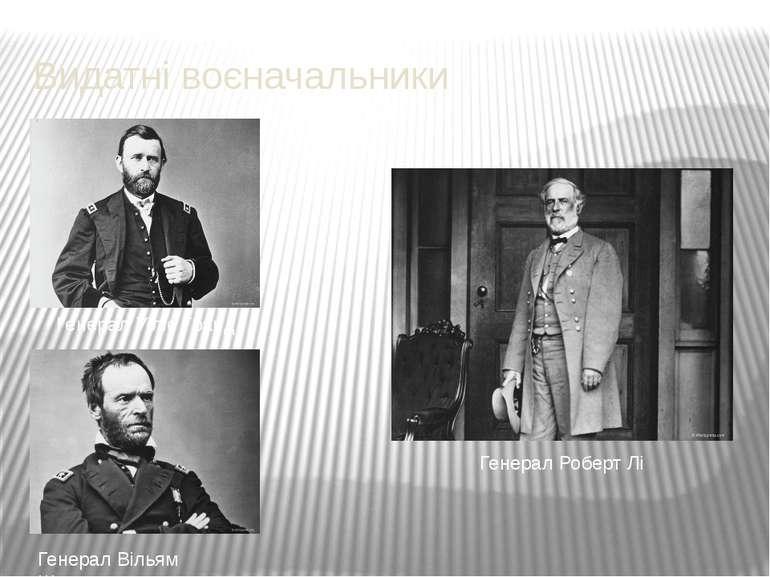 Видатні воєначальники Генерал Уіліс Гранд Генерал Вільям Шерман Генерал Робер...