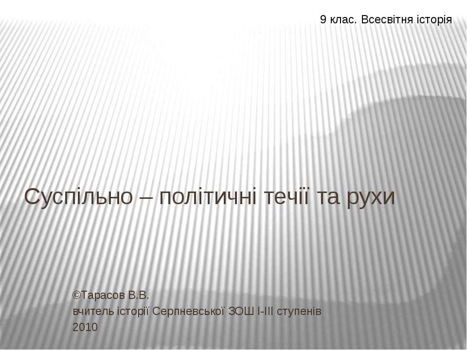 Суспільно – політичні течії та рухи ©Тарасов В.В. вчитель історії Серпневсько...
