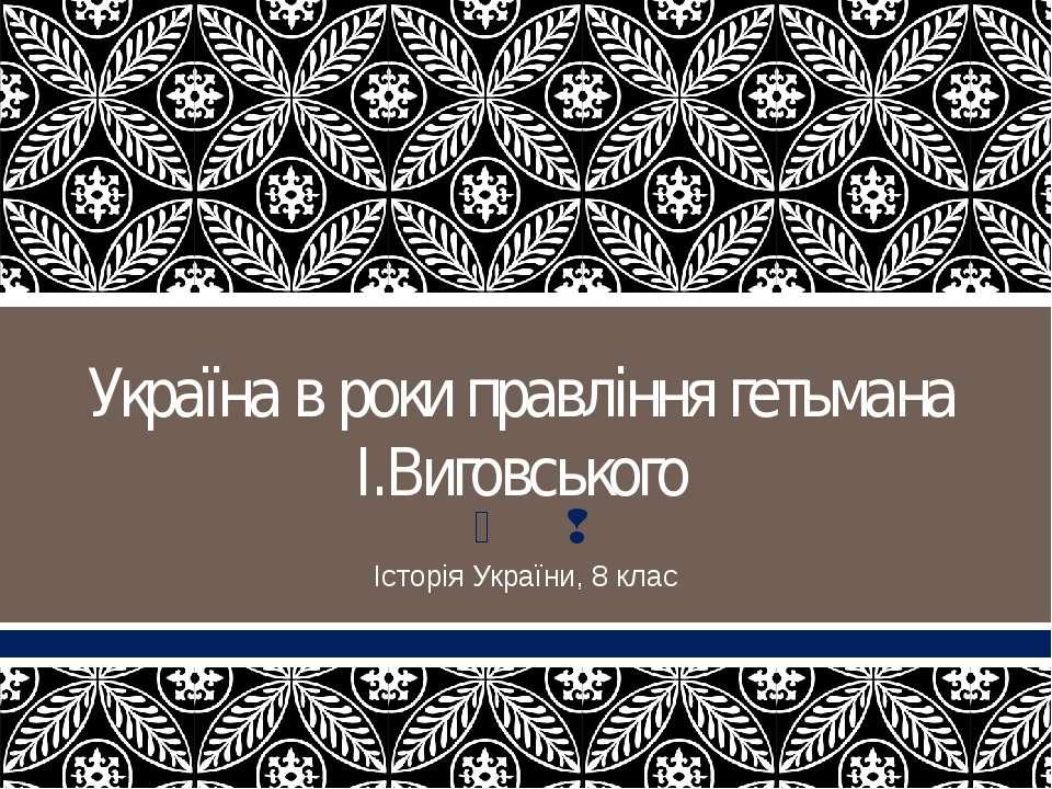 Україна в роки правління гетьмана І.Виговського Історія України, 8 клас