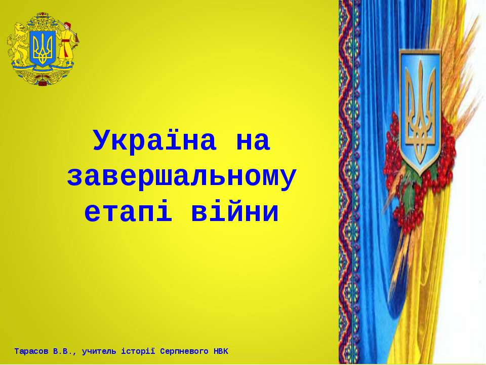 Україна на завершальному етапі війни Тарасов В.В., учитель історії Серпневого...