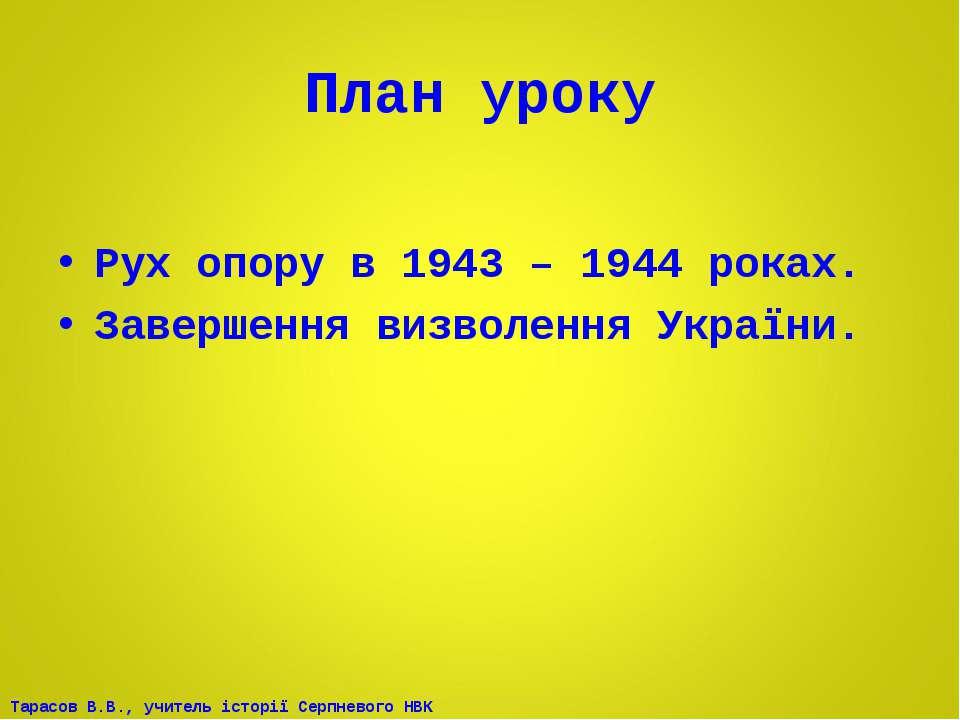 План уроку Рух опору в 1943 – 1944 роках. Завершення визволення України. Тара...