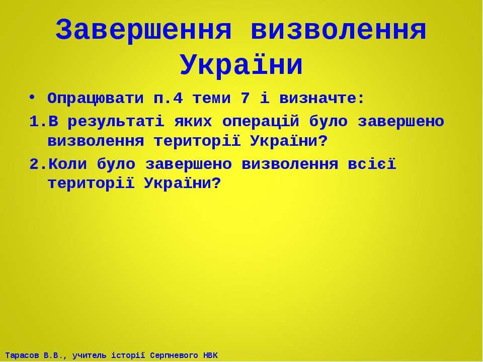 Завершення визволення України Опрацювати п.4 теми 7 і визначте: В результаті ...