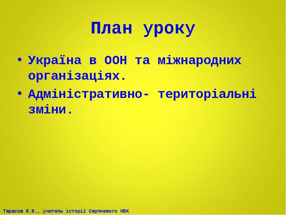 План уроку Україна в ООН та міжнародних організаціях. Адміністративно- терито...