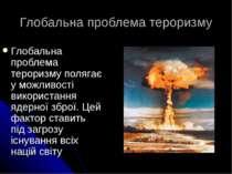 Глобальна проблема тероризму Глобальна проблема тероризму полягає у можливост...