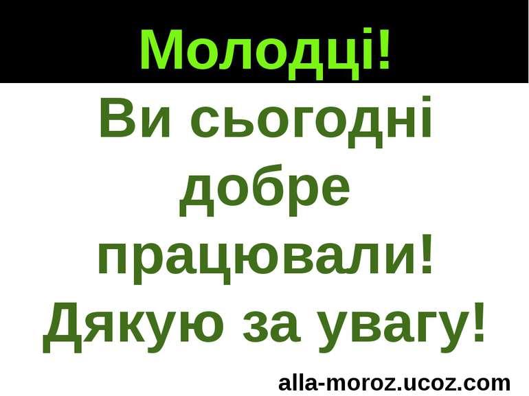 Молодці! Ви сьогодні добре працювали! Дякую за увагу! alla-moroz.ucoz.com