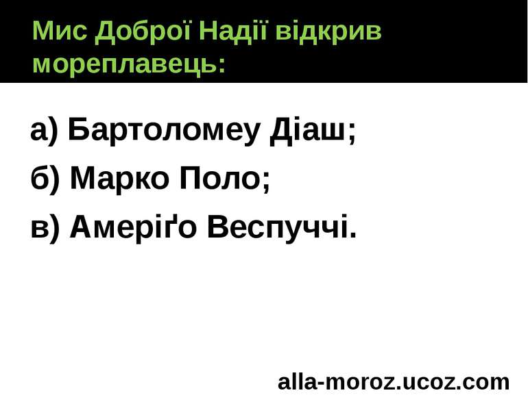 Мис Доброї Надії відкрив мореплавець: а) Бартоломеу Діаш; б) Марко Поло; в) А...