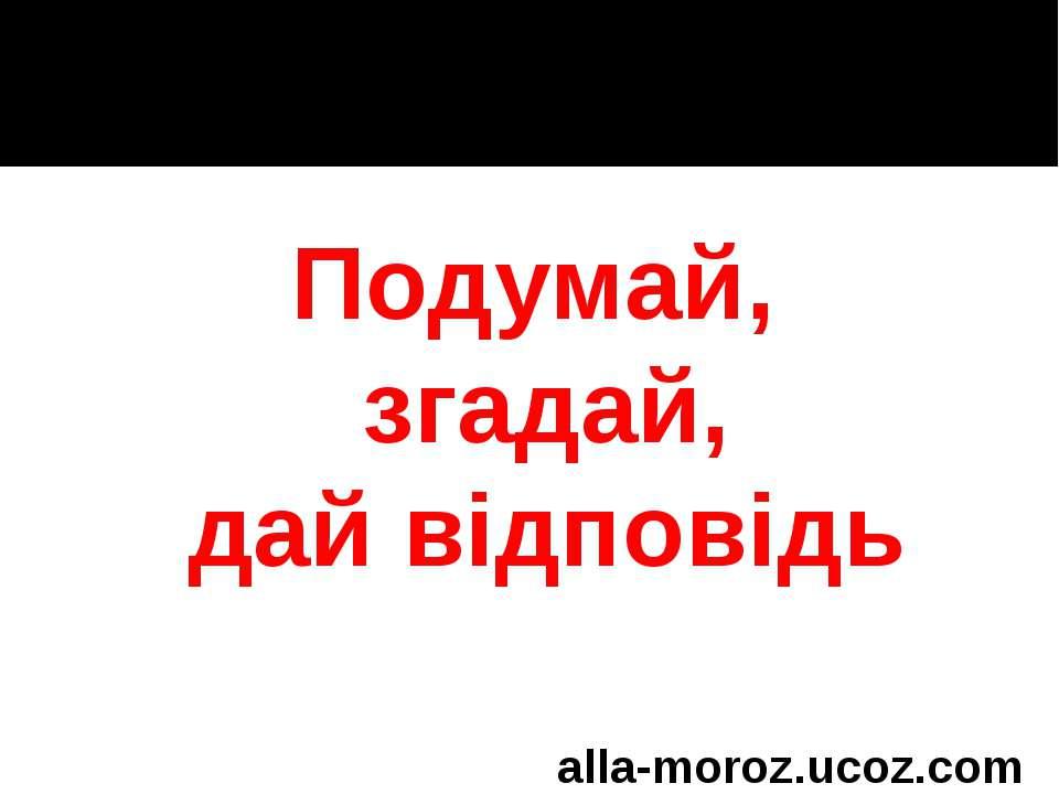 Подумай, згадай, дай відповідь alla-moroz.ucoz.com