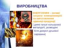 ВИРОБНИЦТВА ЕНЕРГОЄМНІ – великі затрати електроенергії на виготовлення одиниц...