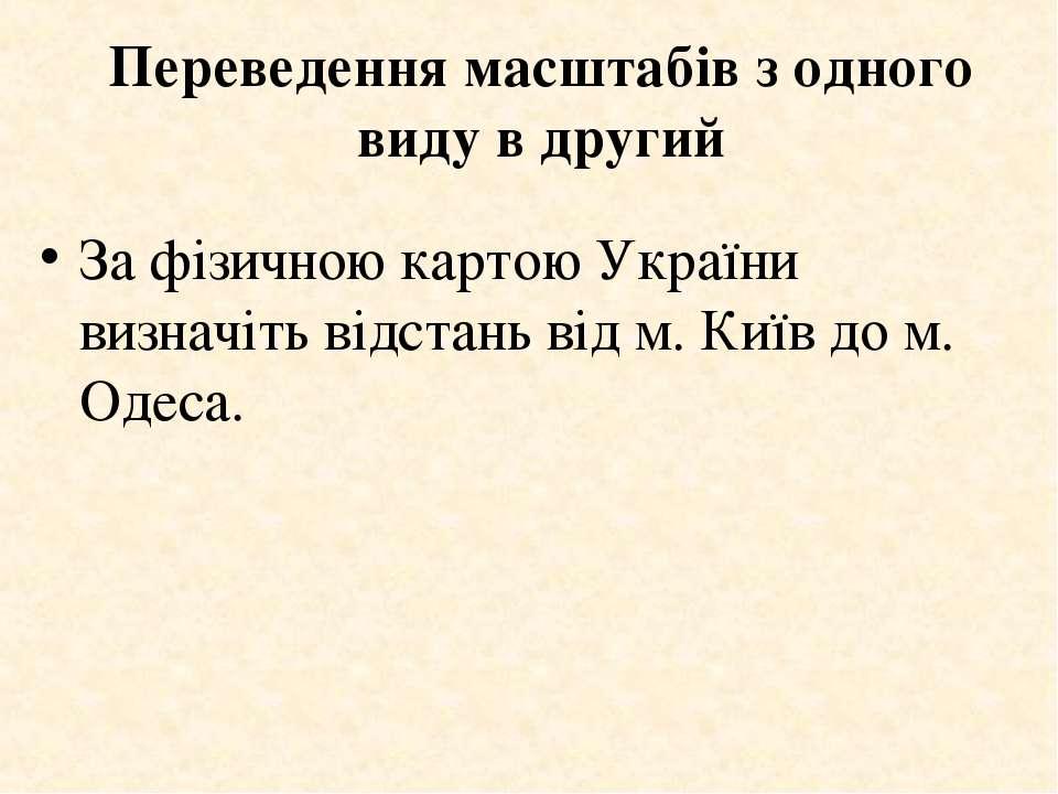 Переведення масштабів з одного виду в другий За фізичною картою України визна...