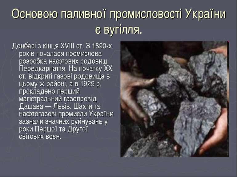 Основою паливної промисловості України є вугілля. Донбасі з кінця XVIII ст. З...