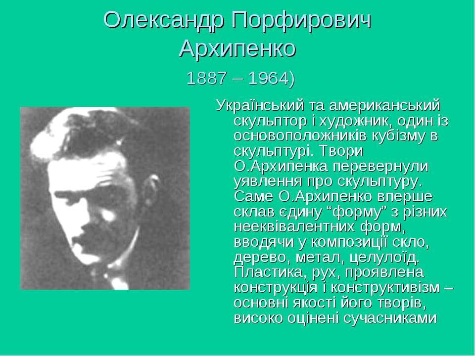 Олександр Порфирович Архипенко 1887 – 1964) Український та американський скул...