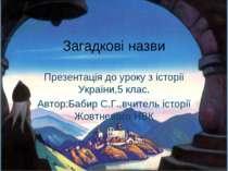 Загадкові назви Презентація до уроку з історії України,5 клас. Автор:Бабир С....