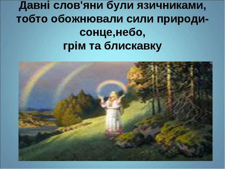 Давні слов'яни були язичниками, тобто обожнювали сили природи-сонце,небо, грі...