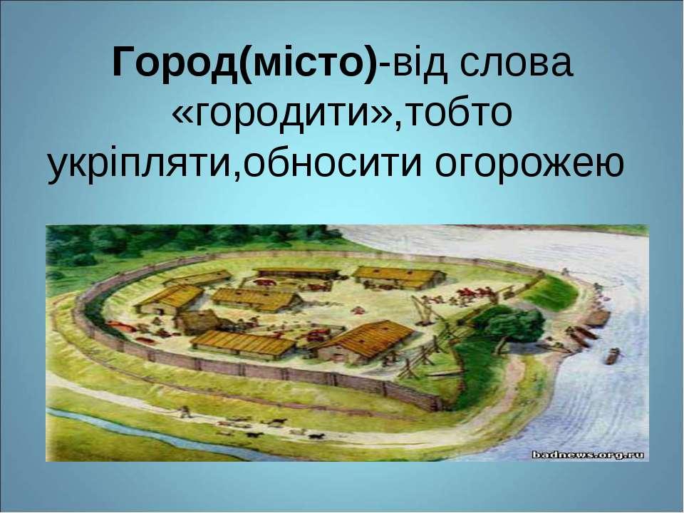 Город(місто)-від слова «городити»,тобто укріпляти,обносити огорожею