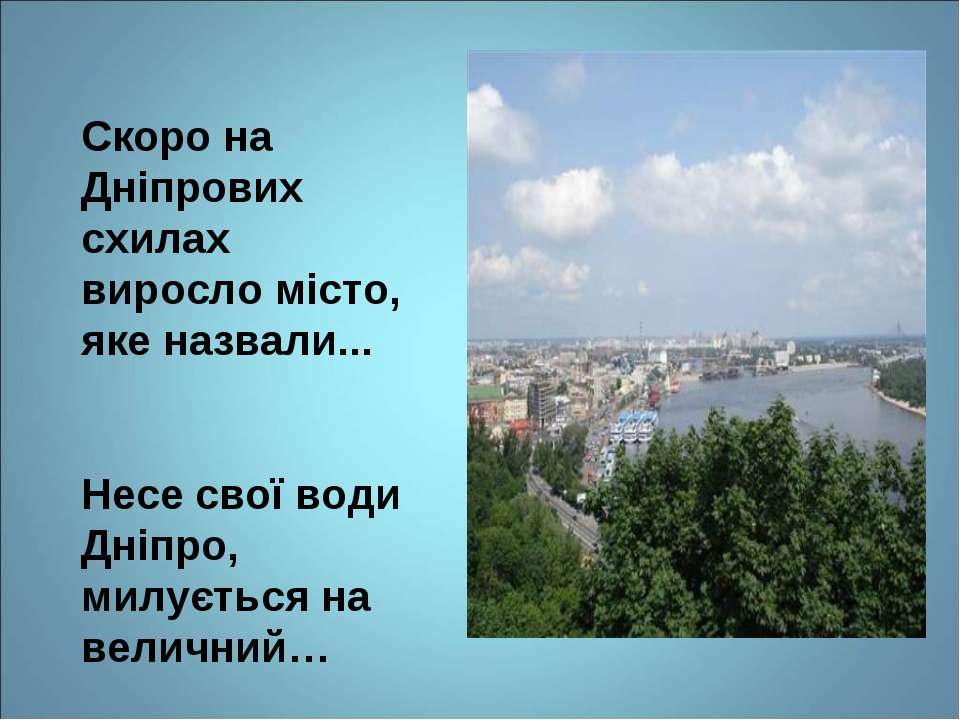 Скоро на Дніпрових схилах виросло місто, яке назвали... Несе свої води Дніпро...