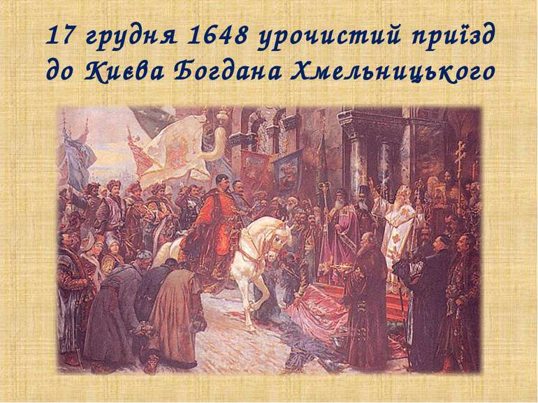 17 грудня 1648 урочистий приїзд до Києва Богдана Хмельницького