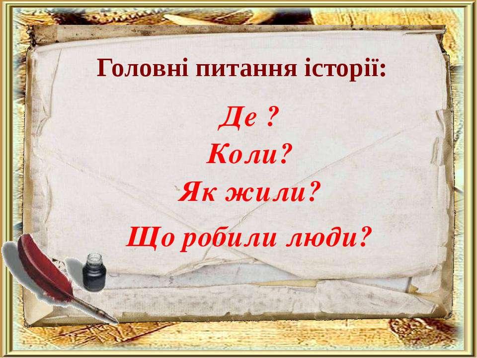 Головні питання історії: Де ? Коли? Як жили? Що робили люди?