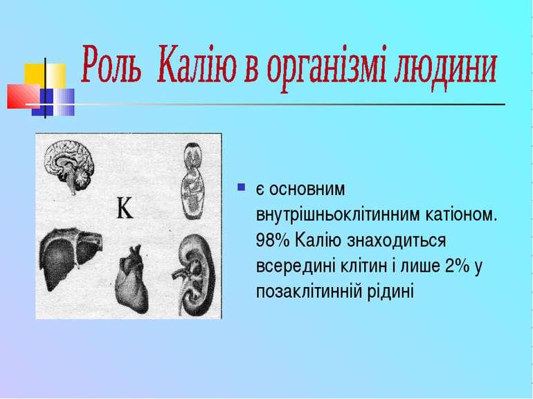 є основним внутрішньоклітинним катіоном. 98% Калію знаходиться всередині кліт...