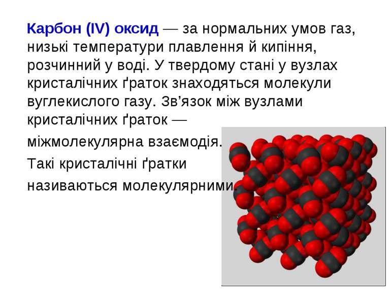 Карбон (IV) оксид — за нормальних умов газ, низькі температури плавлення й ки...