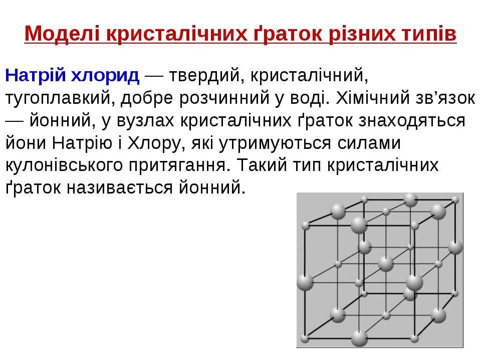 Моделі кристалічних ґраток різних типів Натрій хлорид — твердий, кристалічний...