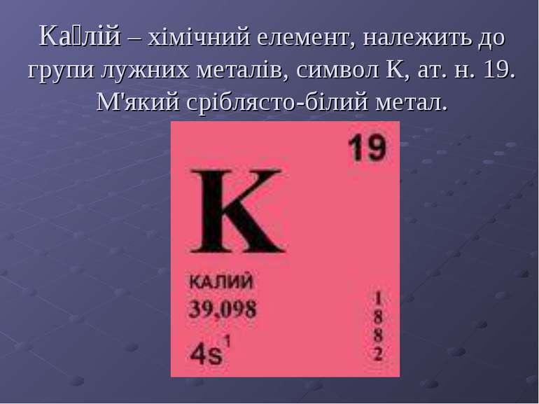 Ка лій – хімічний елемент, належить до групи лужних металів, символ К, ат. н....