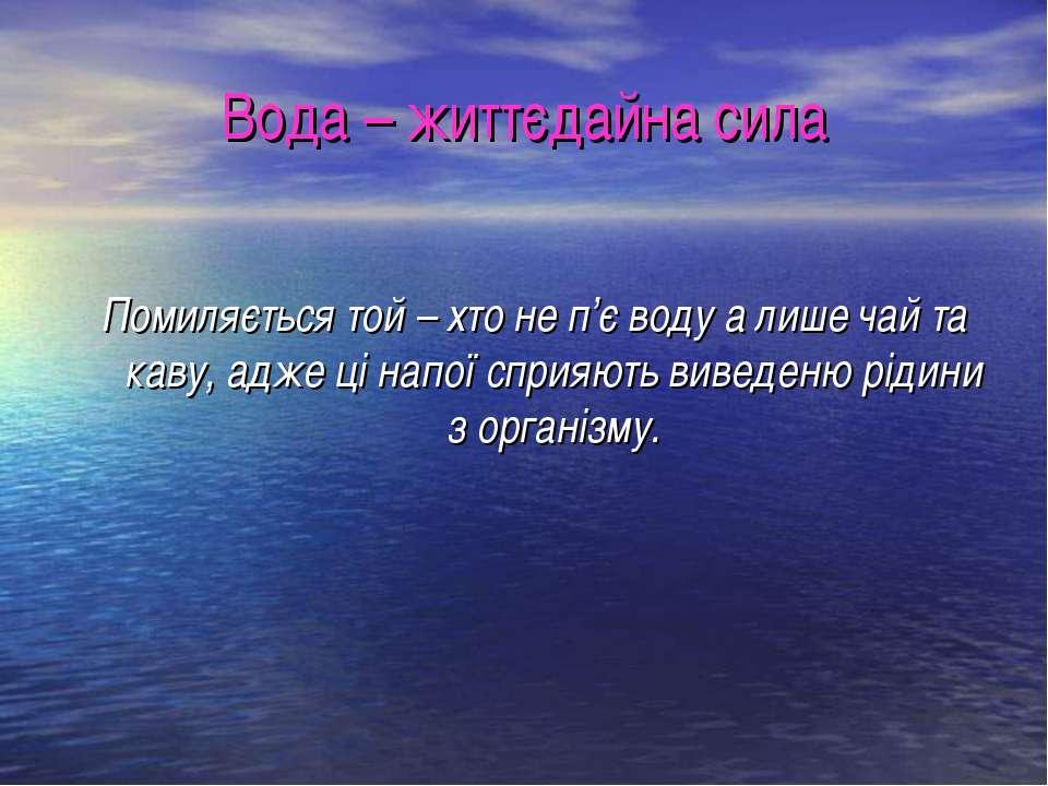 Вода – життєдайна сила Помиляється той – хто не п'є воду а лише чай та каву, ...