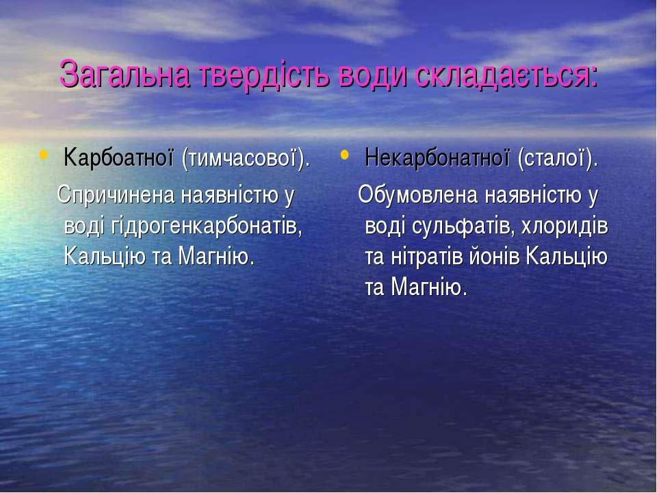 Загальна твердість води складається: Карбоатної (тимчасової). Спричинена наяв...