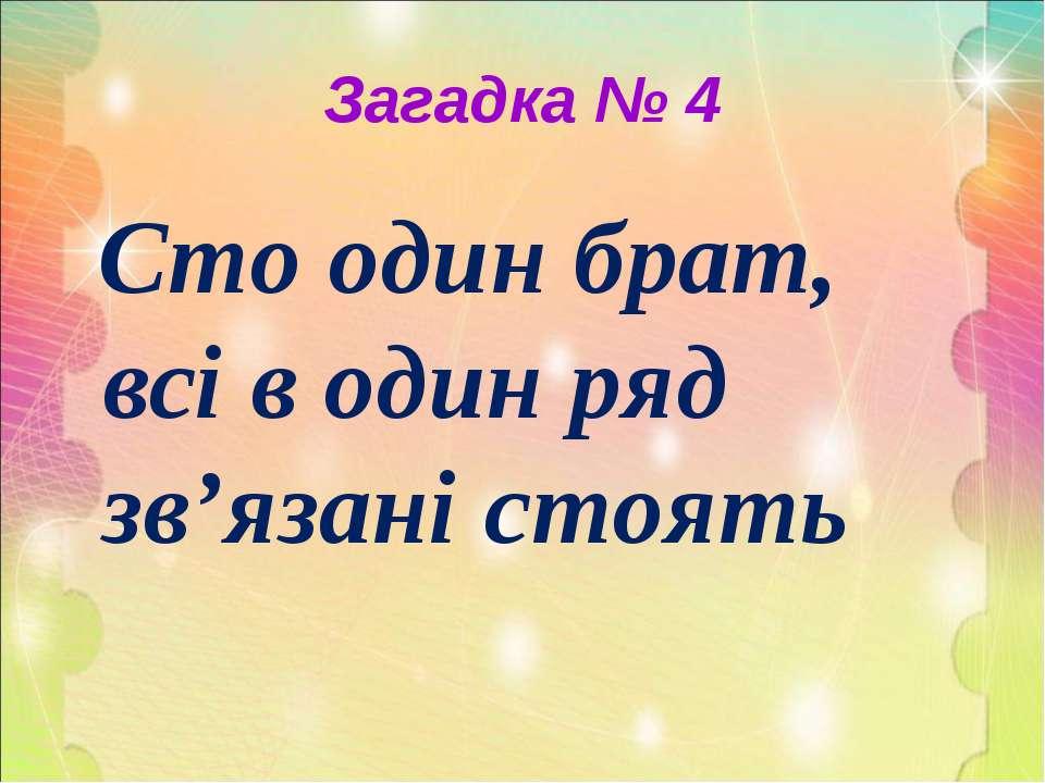 Загадка № 4 Сто один брат, всі в один ряд зв'язані стоять