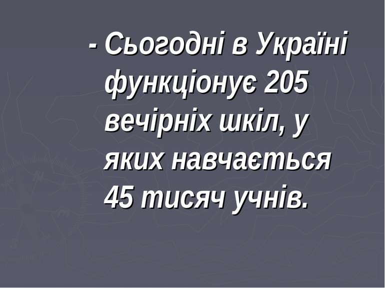 - Сьогодні в Україні функціонує 205 вечірніх шкіл, у яких навчається 45 тисяч...