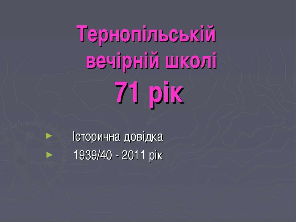 Тернопільській вечірній школі 71 рік Історична довідка 1939/40 - 2011 рік