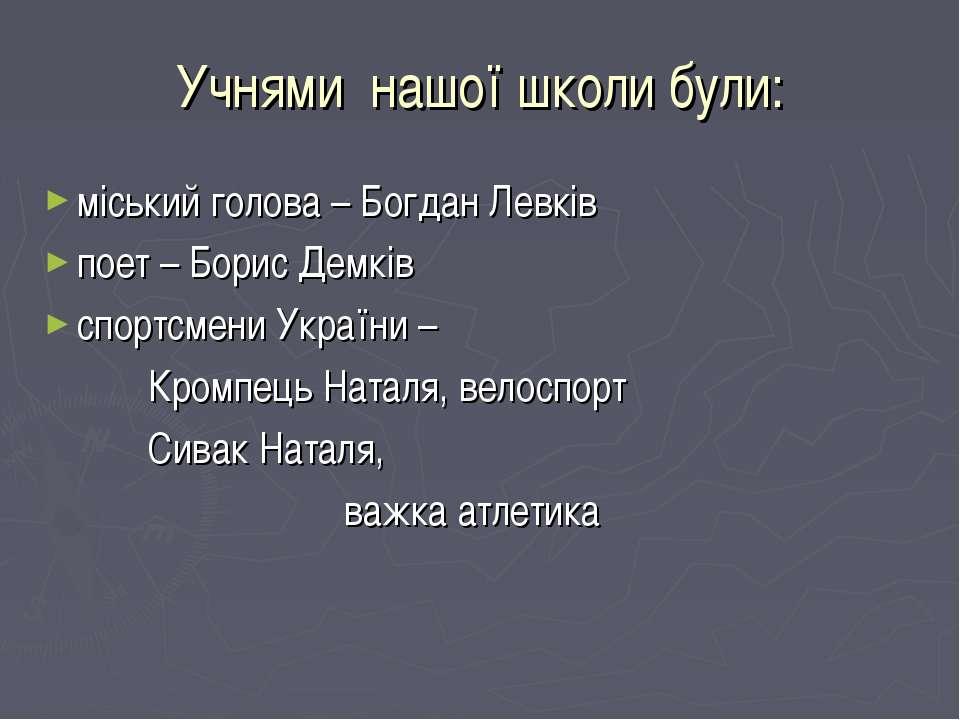 Учнями нашої школи були: міський голова – Богдан Левків поет – Борис Демків с...