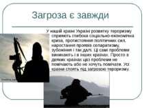 Загроза є завжди У нашій країні Україні розвитку тероризму сприяють глибока с...